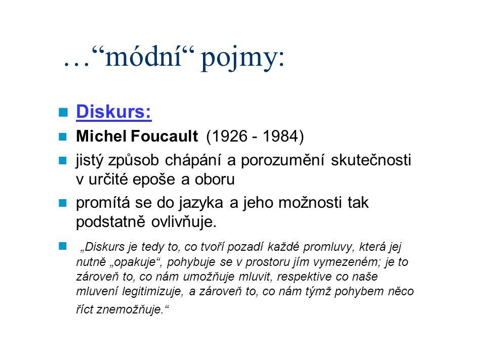 … módní pojmy: Diskurs: Michel Foucault (1926 - 1984) jistý způsob chápání a porozumění skutečnosti v určité epoše a oboru promítá se do jazyka a jeho možnosti tak podstatně ovlivňuje.