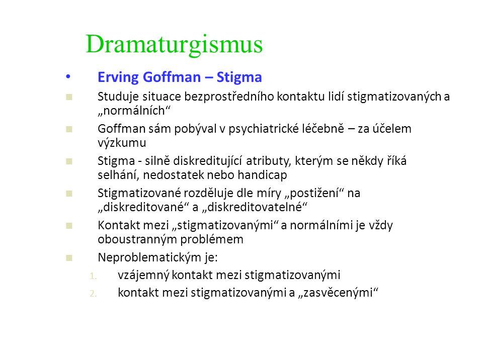 """Dramaturgismus Erving Goffman – Stigma Studuje situace bezprostředního kontaktu lidí stigmatizovaných a """"normálních Goffman sám pobýval v psychiatrické léčebně – za účelem výzkumu Stigma - silně diskreditující atributy, kterým se někdy říká selhání, nedostatek nebo handicap Stigmatizované rozděluje dle míry """"postižení na """"diskreditované a """"diskreditovatelné Kontakt mezi """"stigmatizovanými a normálními je vždy oboustranným problémem Neproblematickým je: 1."""