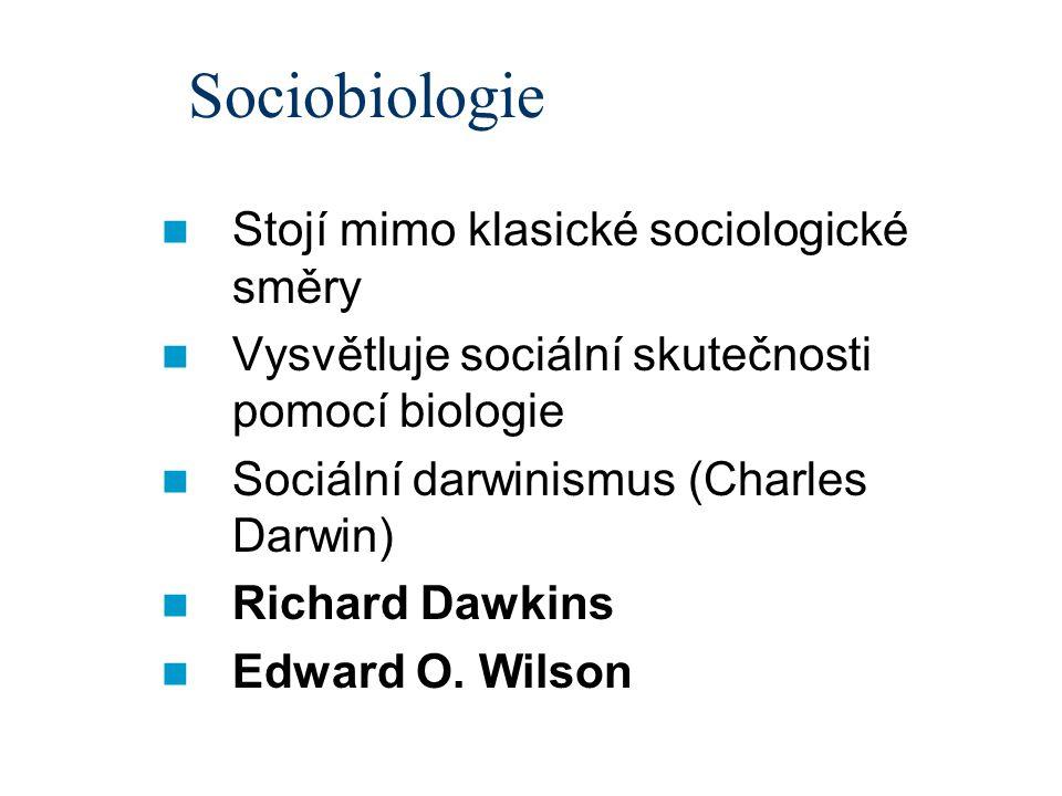 Sociobiologie Stojí mimo klasické sociologické směry Vysvětluje sociální skutečnosti pomocí biologie Sociální darwinismus (Charles Darwin) Richard Dawkins Edward O.
