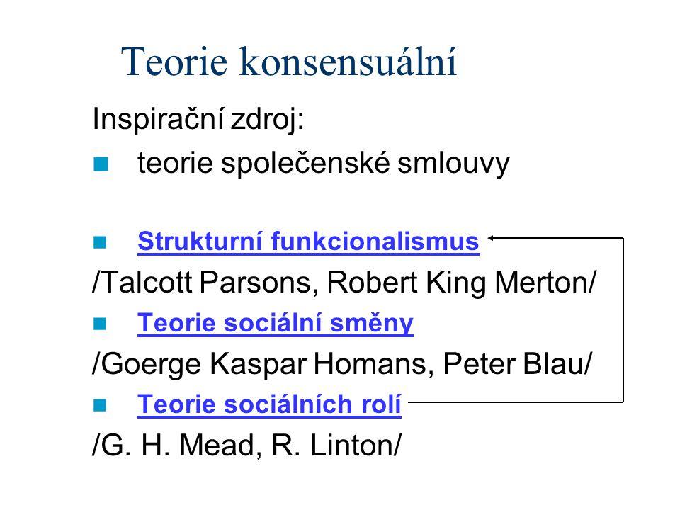 Teorie konsensuální Inspirační zdroj: teorie společenské smlouvy Strukturní funkcionalismus /Talcott Parsons, Robert King Merton/ Teorie sociální směny /Goerge Kaspar Homans, Peter Blau/ Teorie sociálních rolí /G.