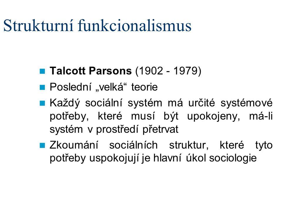 """Strukturní funkcionalismus Talcott Parsons (1902 - 1979) Poslední """"velká teorie Každý sociální systém má určité systémové potřeby, které musí být upokojeny, má-li systém v prostředí přetrvat Zkoumání sociálních struktur, které tyto potřeby uspokojují je hlavní úkol sociologie"""
