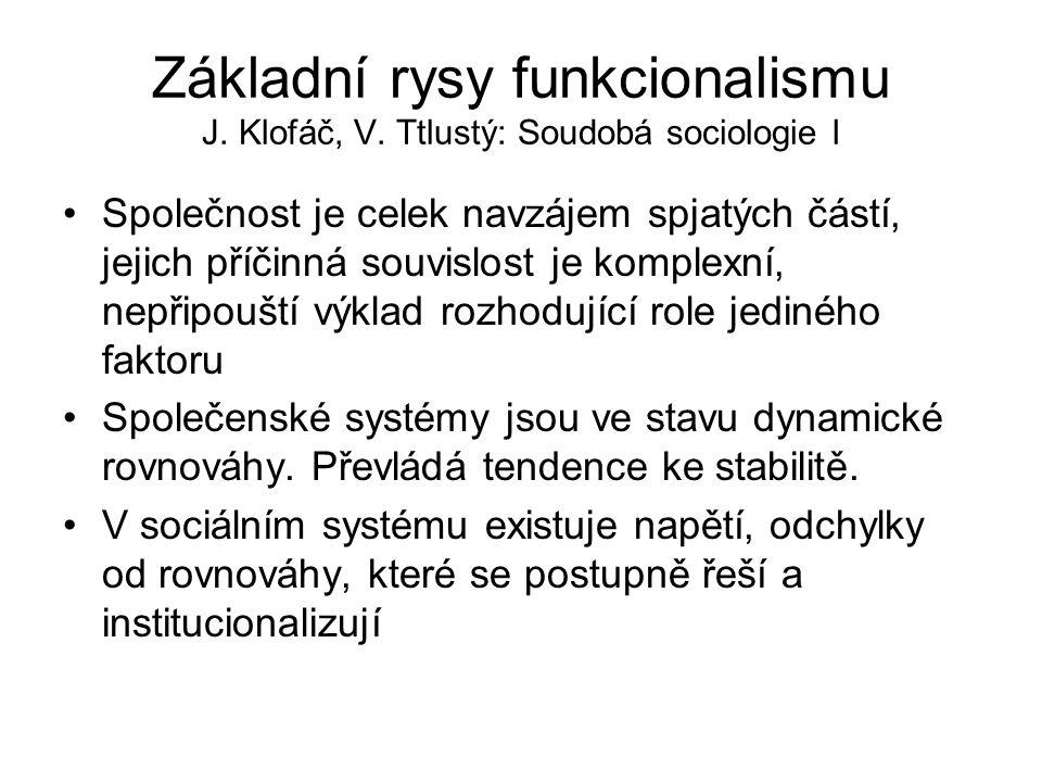 Základní rysy funkcionalismu J. Klofáč, V. Ttlustý: Soudobá sociologie I Společnost je celek navzájem spjatých částí, jejich příčinná souvislost je ko