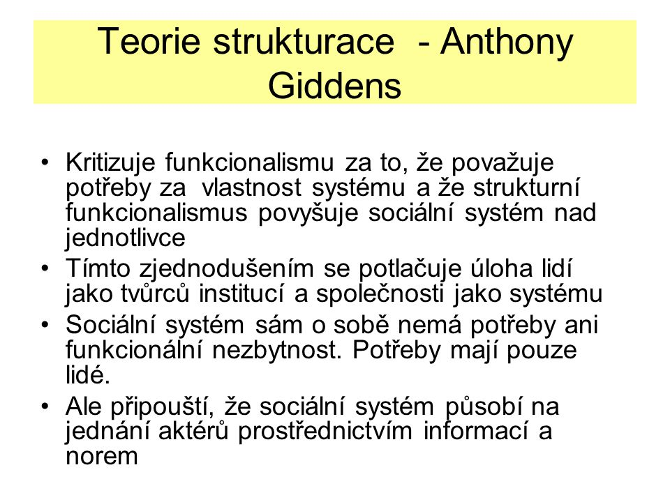Teorie strukturace - Anthony Giddens Kritizuje funkcionalismu za to, že považuje potřeby za vlastnost systému a že strukturní funkcionalismus povyšuje