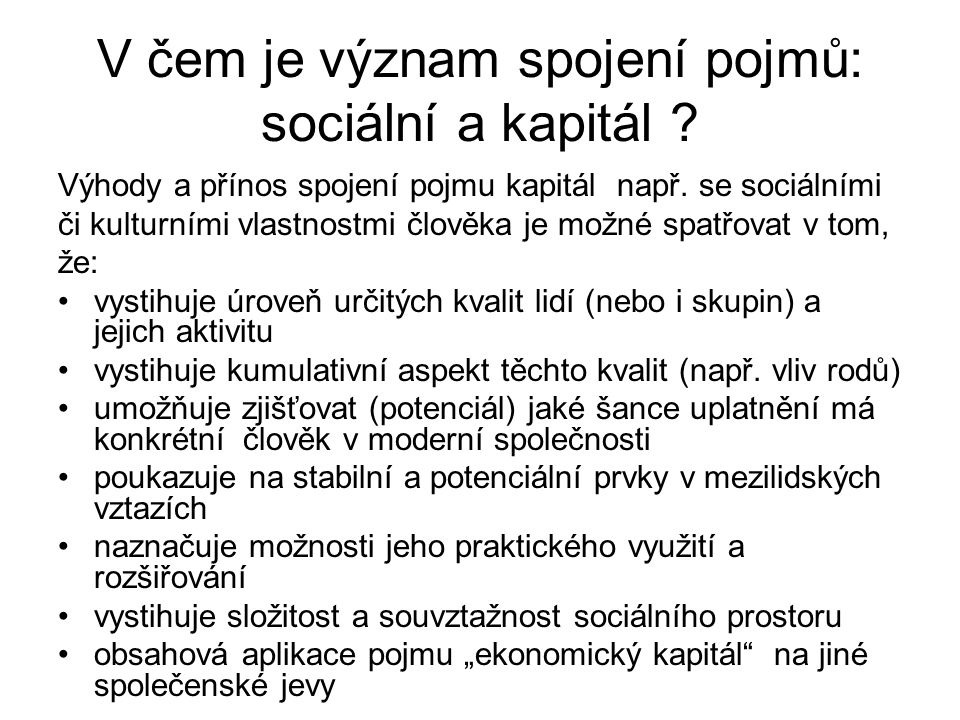V čem je význam spojení pojmů: sociální a kapitál ? Výhody a přínos spojení pojmu kapitál např. se sociálními či kulturními vlastnostmi člověka je mož