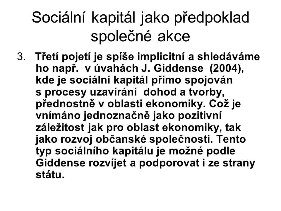 Sociální kapitál jako předpoklad společné akce 3. Třetí pojetí je spíše implicitní a shledáváme ho např. v úvahách J. Giddense (2004), kde je sociální