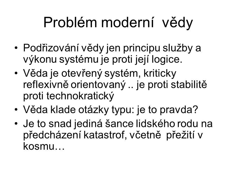 Problém moderní vědy Podřizování vědy jen principu služby a výkonu systému je proti její logice. Věda je otevřený systém, kriticky reflexivně orientov