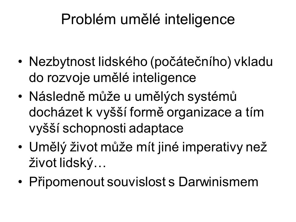 Problém umělé inteligence Nezbytnost lidského (počátečního) vkladu do rozvoje umělé inteligence Následně může u umělých systémů docházet k vyšší formě