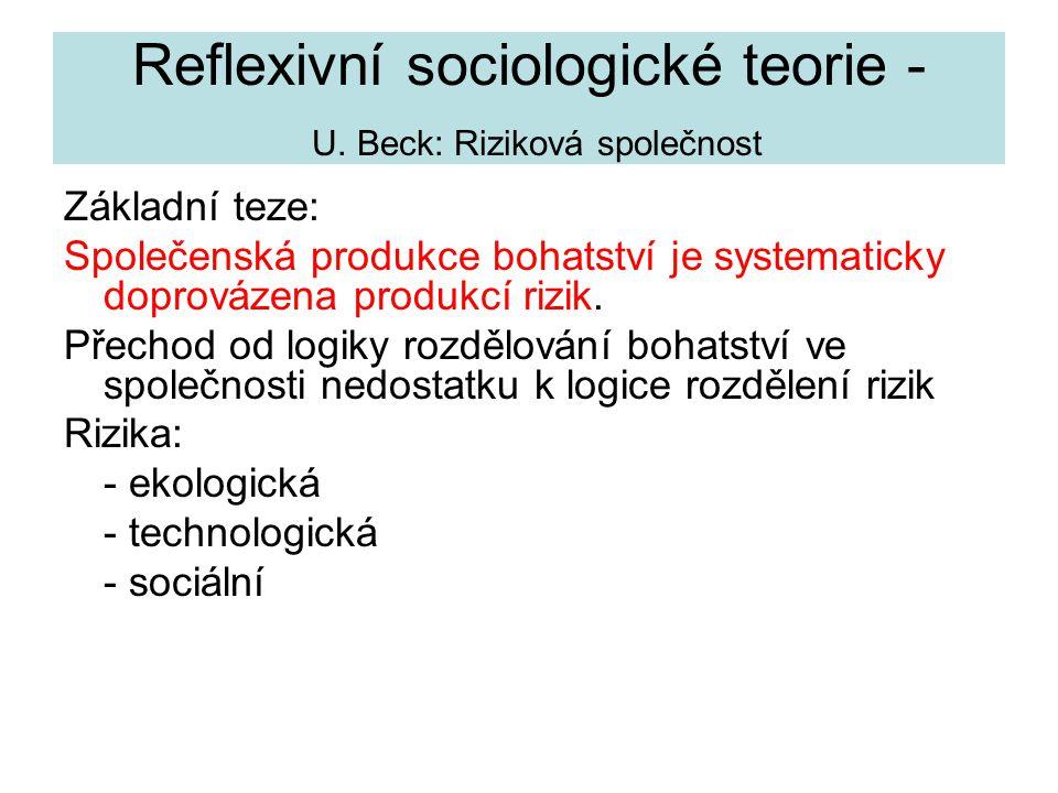 Reflexivní sociologické teorie - U. Beck: Riziková společnost Základní teze: Společenská produkce bohatství je systematicky doprovázena produkcí rizik