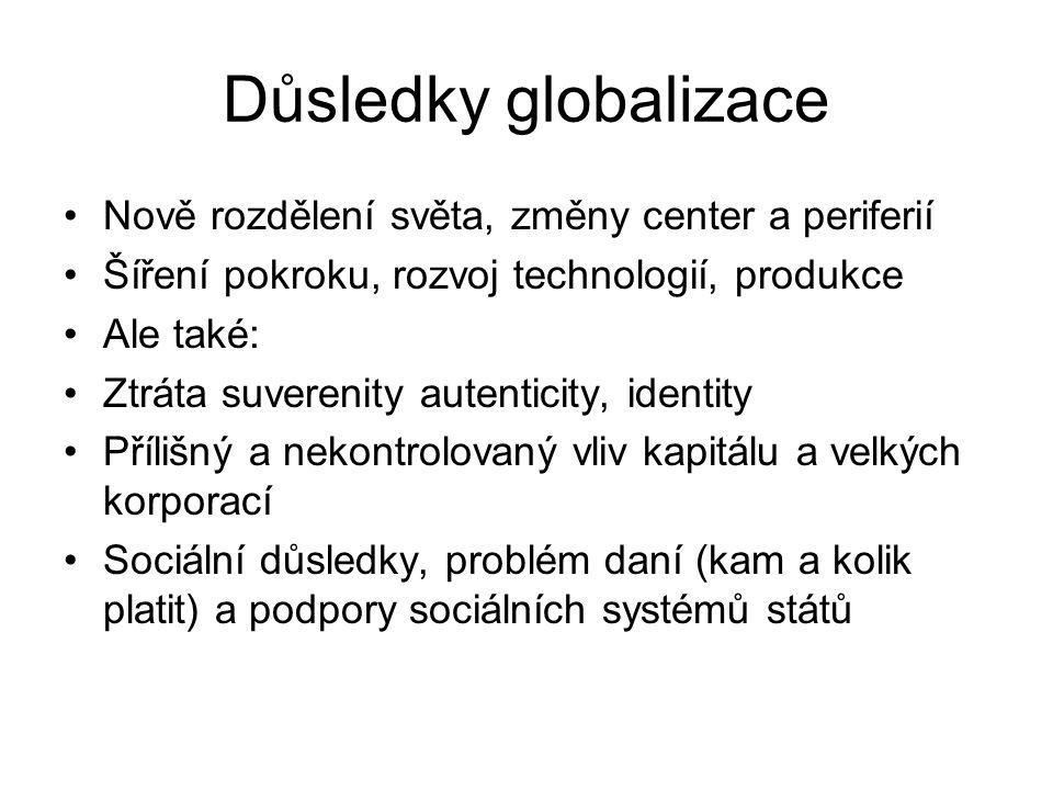 Důsledky globalizace Nově rozdělení světa, změny center a periferií Šíření pokroku, rozvoj technologií, produkce Ale také: Ztráta suverenity autentici