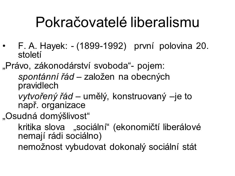 """Pokračovatelé liberalismu F. A. Hayek: - (1899-1992) první polovina 20. století """"Právo, zákonodárství svoboda""""- pojem: spontánní řád – založen na obec"""