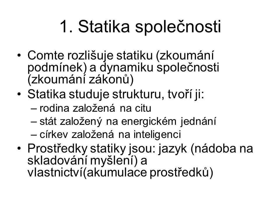 1. Statika společnosti Comte rozlišuje statiku (zkoumání podmínek) a dynamiku společnosti (zkoumání zákonů) Statika studuje strukturu, tvoří ji: –rodi