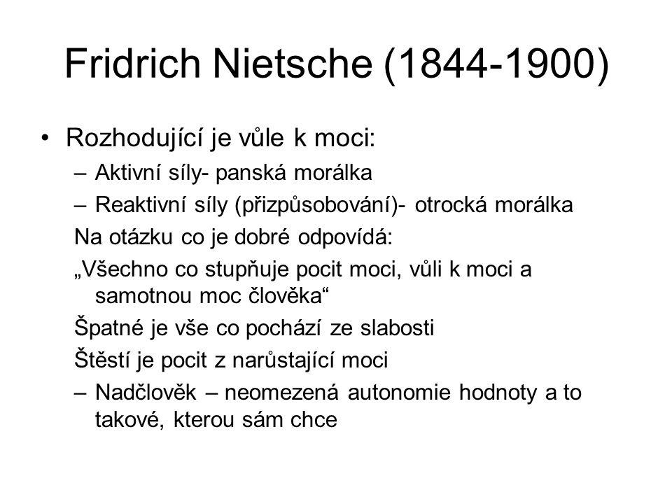 Fridrich Nietsche (1844-1900) Rozhodující je vůle k moci: –Aktivní síly- panská morálka –Reaktivní síly (přizpůsobování)- otrocká morálka Na otázku co