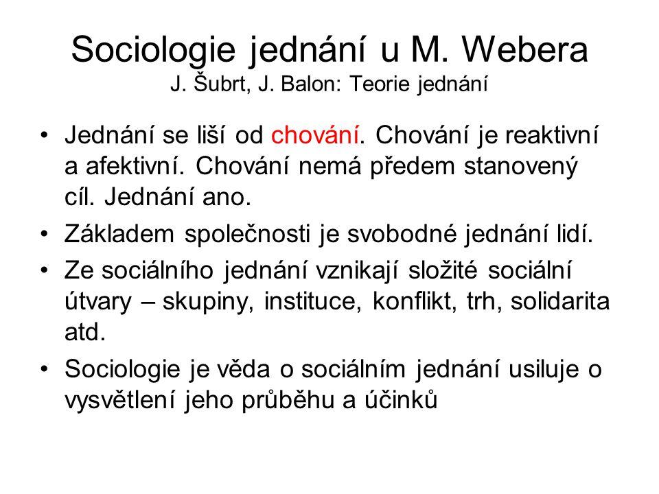 Sociologie jednání u M. Webera J. Šubrt, J. Balon: Teorie jednání Jednání se liší od chování. Chování je reaktivní a afektivní. Chování nemá předem st
