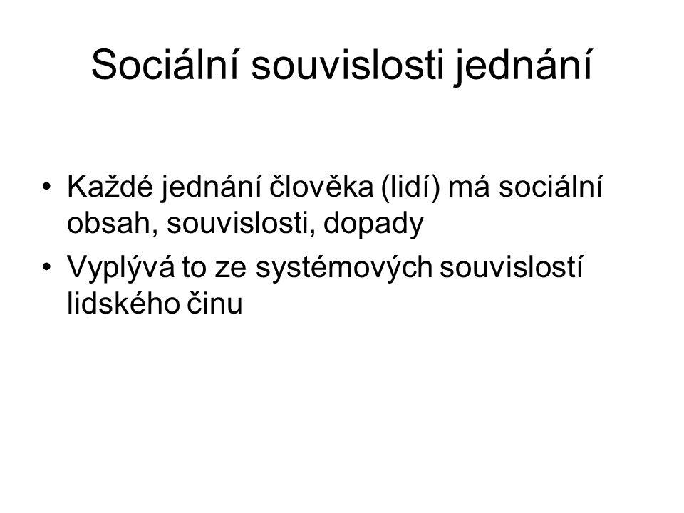 Sociální souvislosti jednání Každé jednání člověka (lidí) má sociální obsah, souvislosti, dopady Vyplývá to ze systémových souvislostí lidského činu