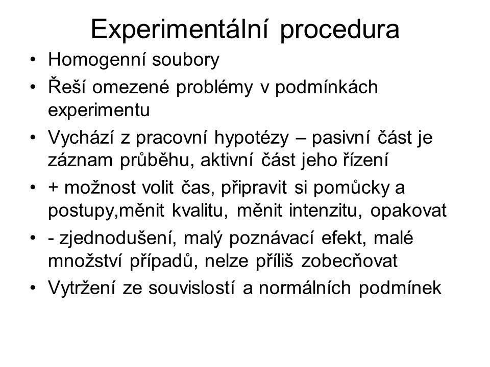 Experimentální procedura Homogenní soubory Řeší omezené problémy v podmínkách experimentu Vychází z pracovní hypotézy – pasivní část je záznam průběhu, aktivní část jeho řízení + možnost volit čas, připravit si pomůcky a postupy,měnit kvalitu, měnit intenzitu, opakovat - zjednodušení, malý poznávací efekt, malé množství případů, nelze příliš zobecňovat Vytržení ze souvislostí a normálních podmínek