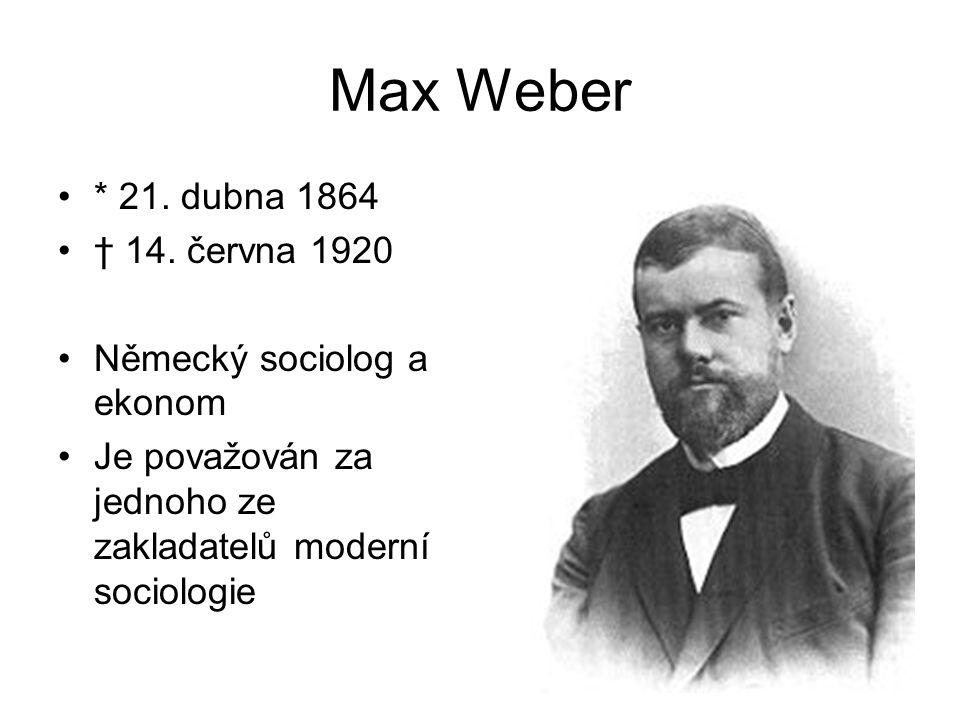 Max Weber * 21. dubna 1864 † 14. června 1920 Německý sociolog a ekonom Je považován za jednoho ze zakladatelů moderní sociologie