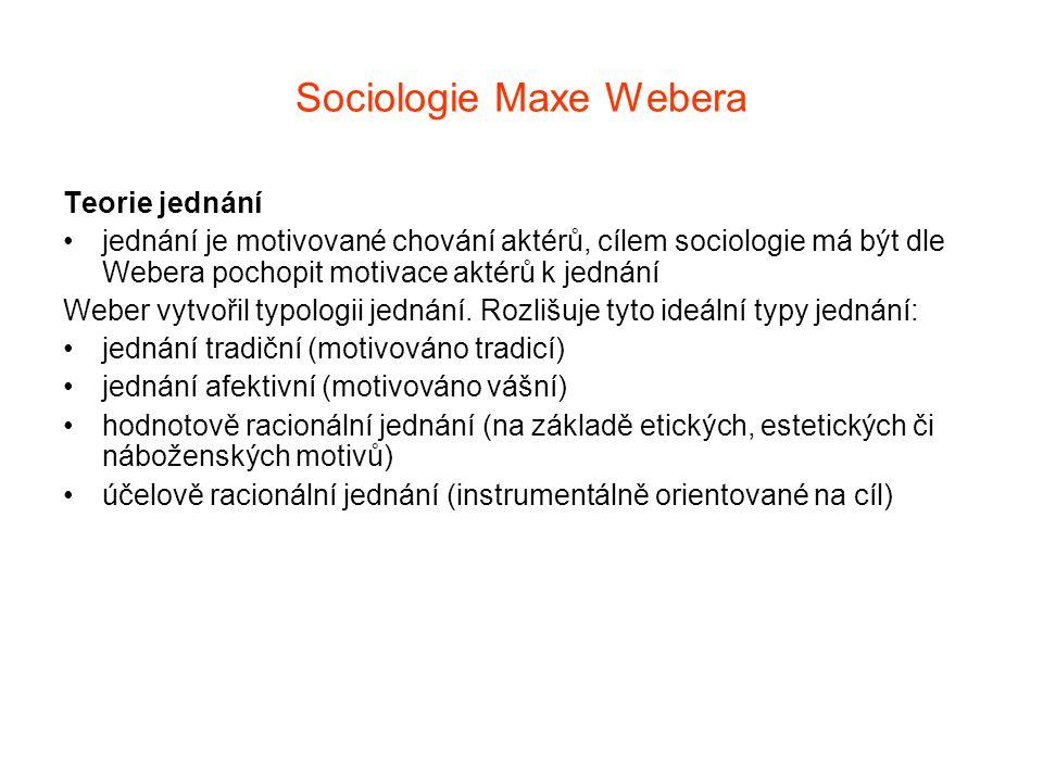 Sociologie Maxe Webera Teorie jednání jednání je motivované chování aktérů, cílem sociologie má být dle Webera pochopit motivace aktérů k jednání Webe