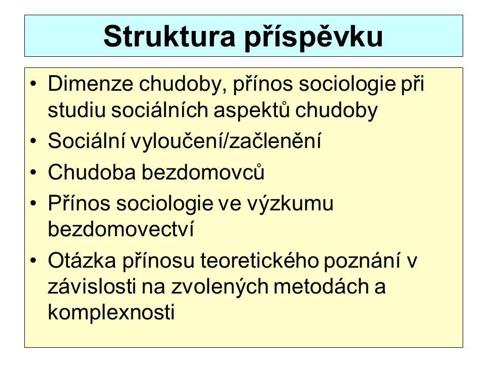 Struktura příspěvku Dimenze chudoby, přínos sociologie při studiu sociálních aspektů chudoby Sociální vyloučení/začlenění Chudoba bezdomovců Přínos so
