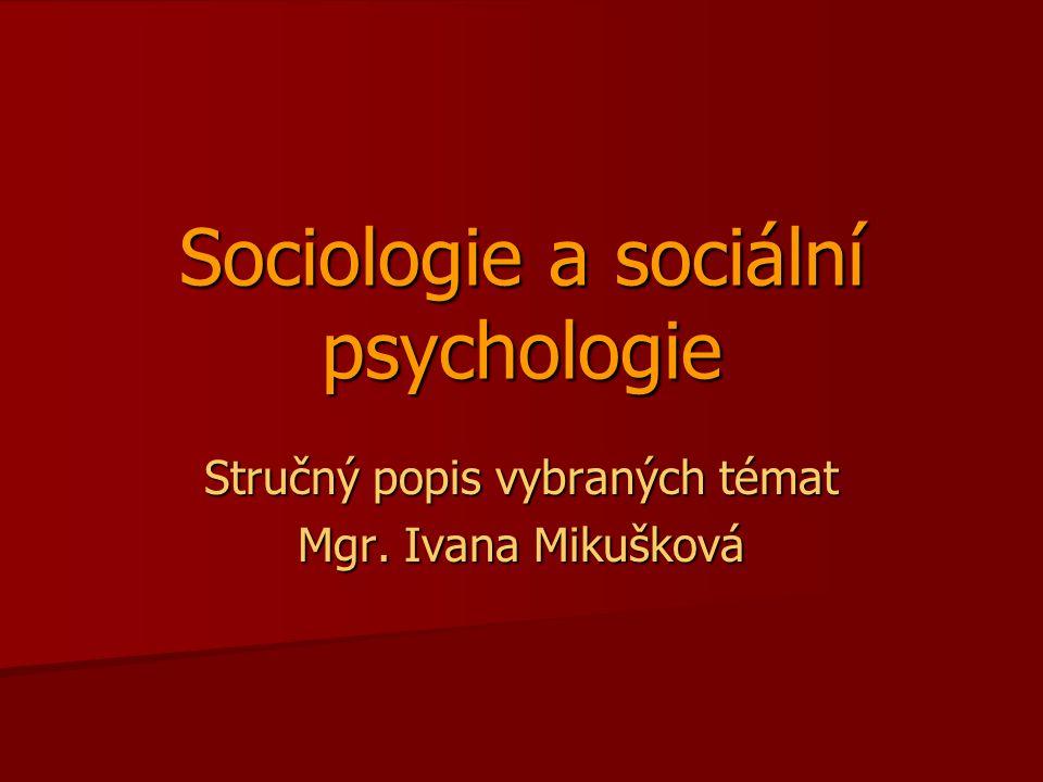 Sociologie a sociální psychologie Stručný popis vybraných témat Mgr. Ivana Mikušková