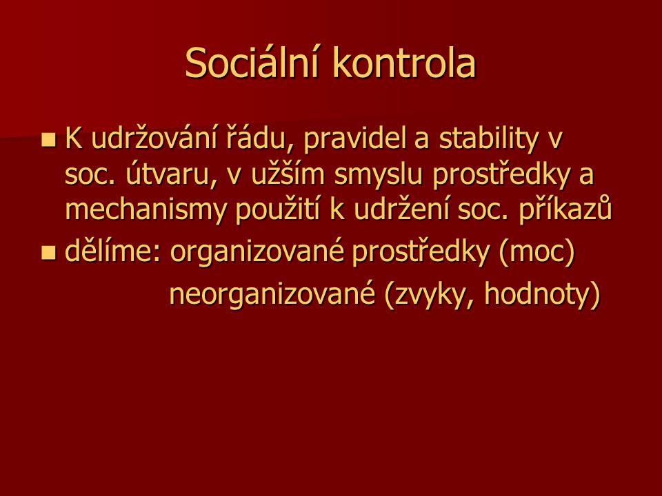 Sociální kontrola K udržování řádu, pravidel a stability v soc. útvaru, v užším smyslu prostředky a mechanismy použití k udržení soc. příkazů K udržov