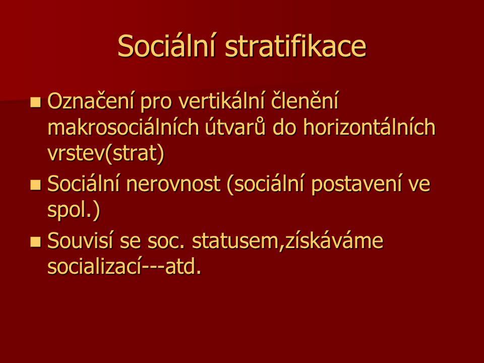 Sociální stratifikace Označení pro vertikální členění makrosociálních útvarů do horizontálních vrstev(strat) Označení pro vertikální členění makrosoci