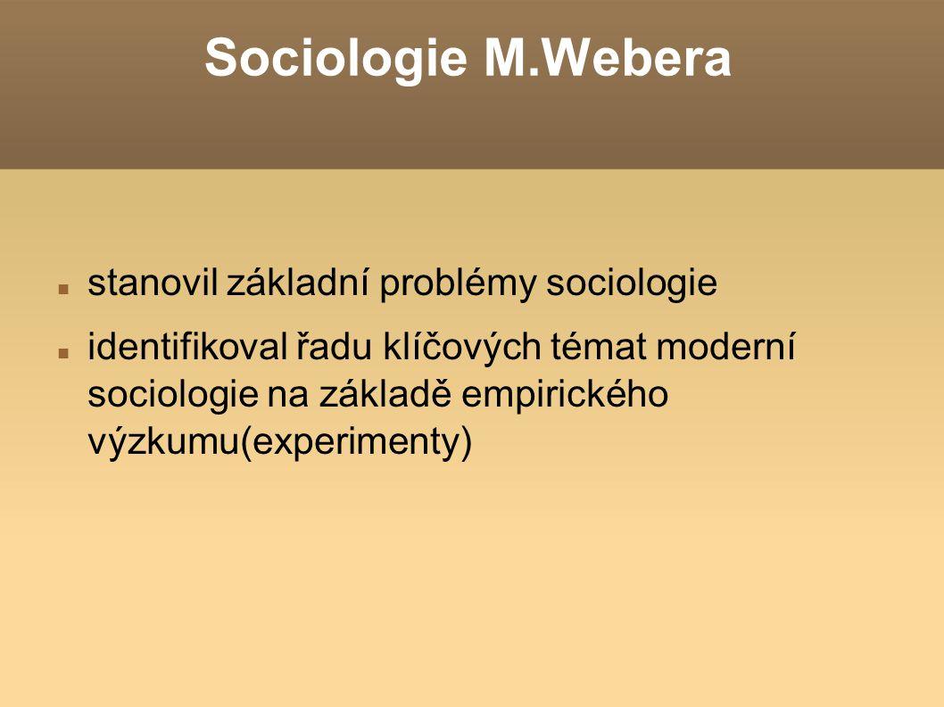 Sociologie M.Webera stanovil základní problémy sociologie identifikoval řadu klíčových témat moderní sociologie na základě empirického výzkumu(experim