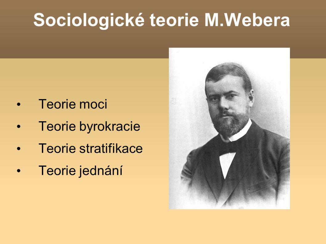 Sociologické teorie M.Webera Teorie moci Teorie byrokracie Teorie stratifikace Teorie jednání