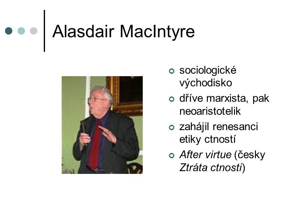 Alasdair MacIntyre sociologické východisko dříve marxista, pak neoaristotelik zahájil renesanci etiky ctností After virtue (česky Ztráta ctnosti)