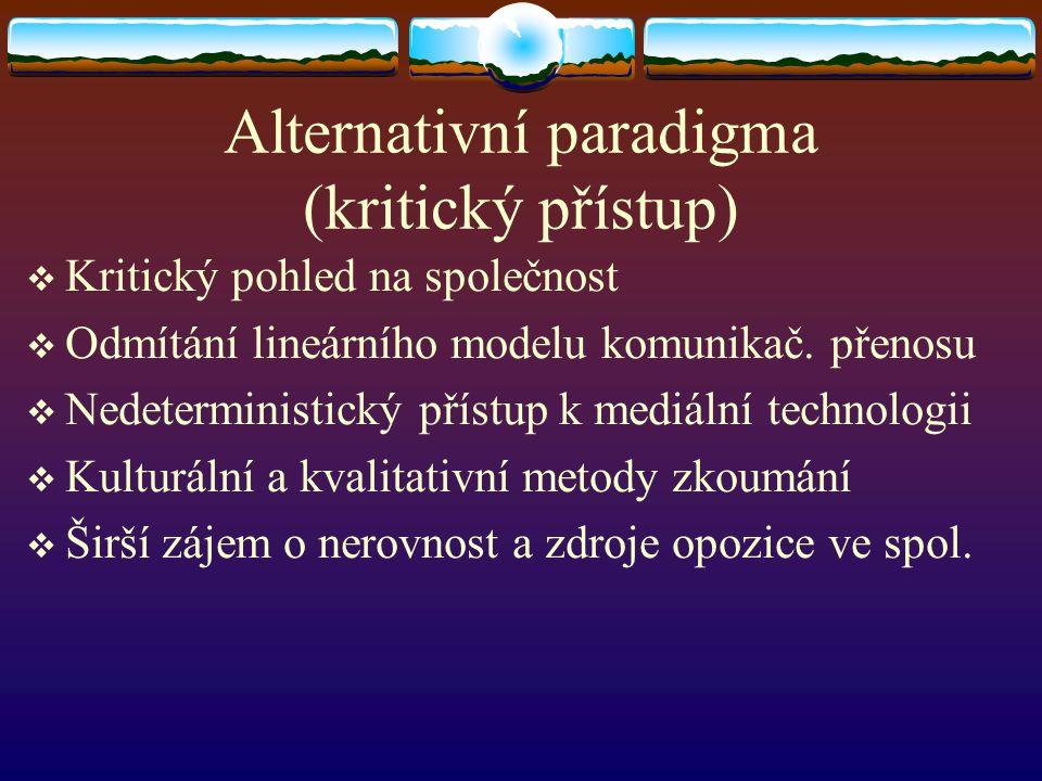 Alternativní paradigma (kritický přístup)  Kritický pohled na společnost  Odmítání lineárního modelu komunikač. přenosu  Nedeterministický přístup
