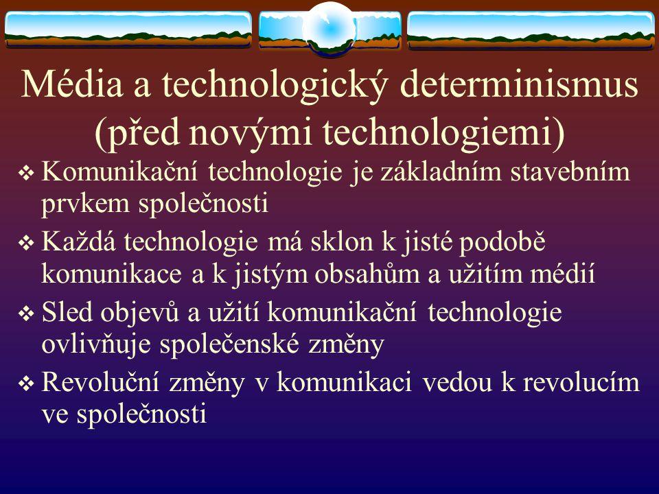 Média a technologický determinismus (před novými technologiemi)  Komunikační technologie je základním stavebním prvkem společnosti  Každá technologi