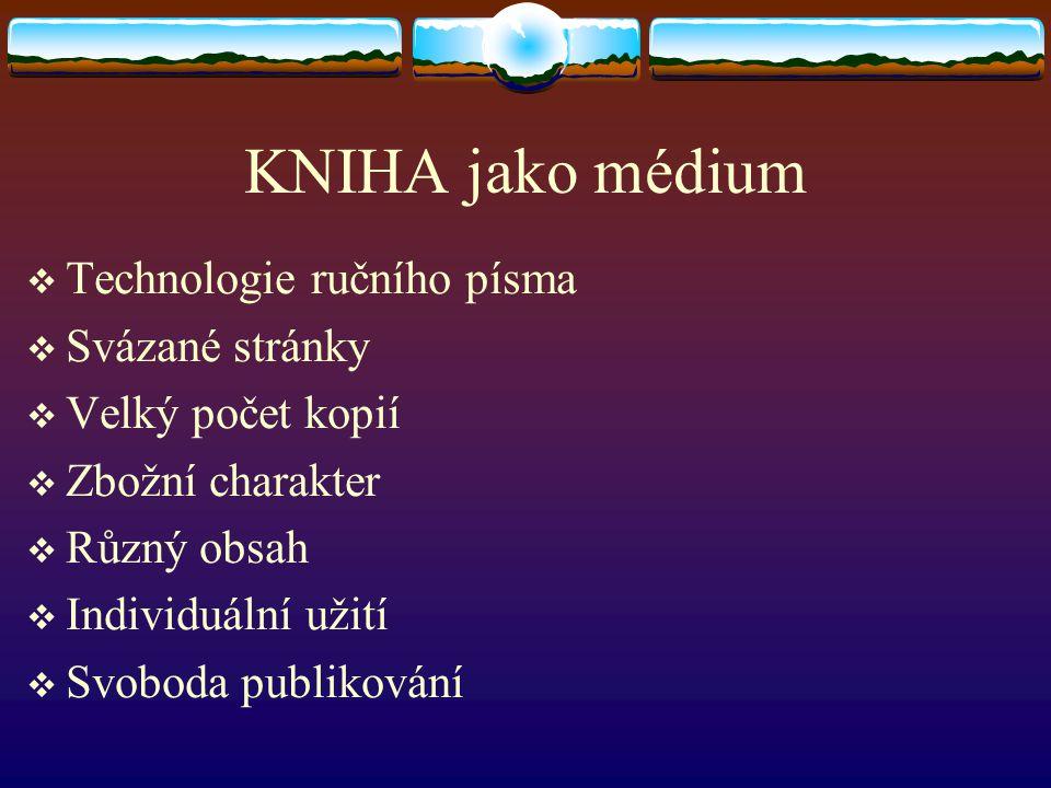 KNIHA jako médium  Technologie ručního písma  Svázané stránky  Velký počet kopií  Zbožní charakter  Různý obsah  Individuální užití  Svoboda pu