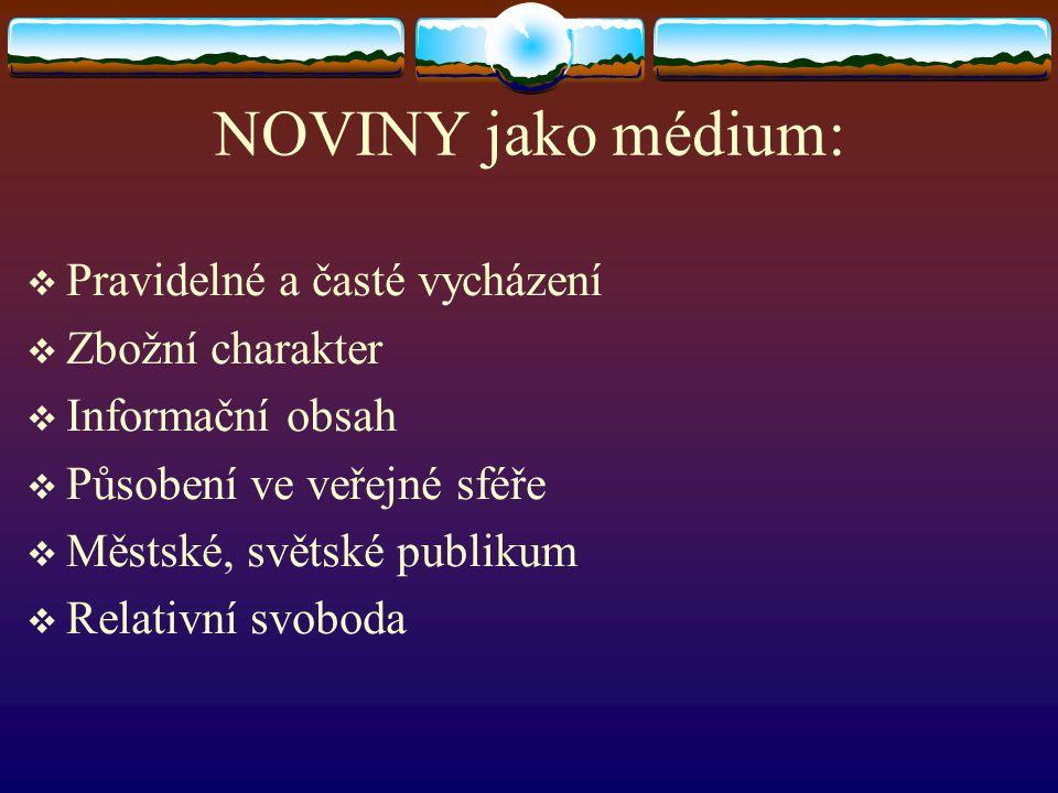 NOVINY jako médium:  Pravidelné a časté vycházení  Zbožní charakter  Informační obsah  Působení ve veřejné sféře  Městské, světské publikum  Rel