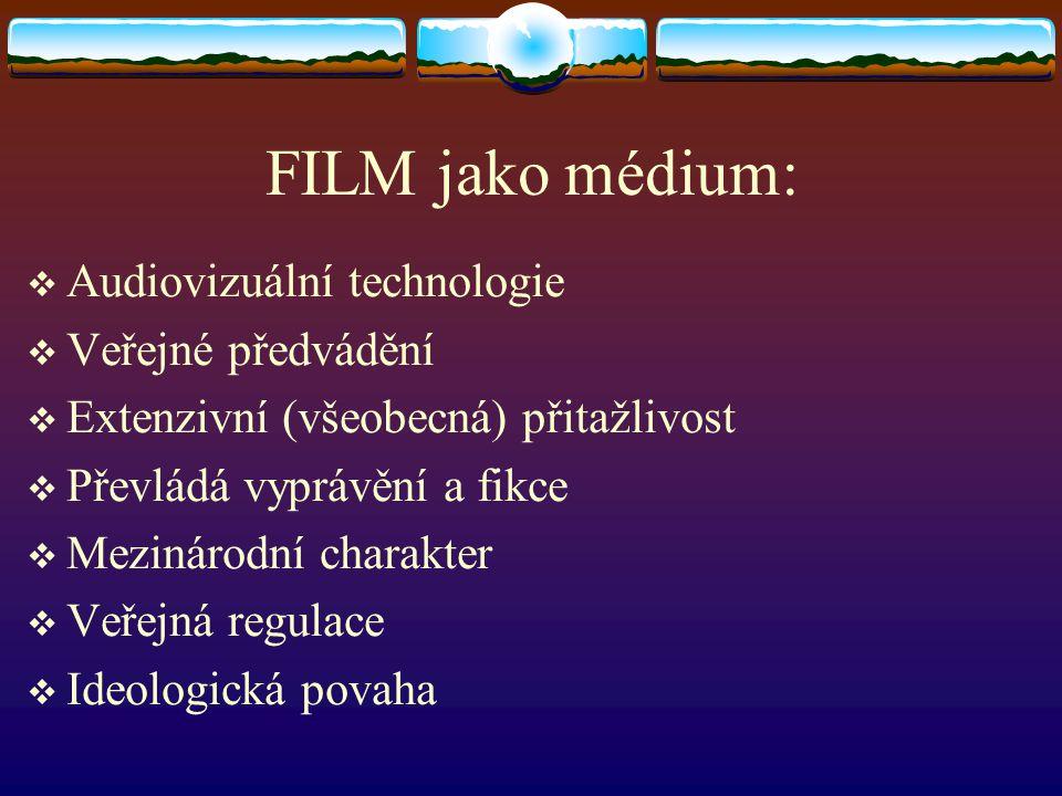 FILM jako médium:  Audiovizuální technologie  Veřejné předvádění  Extenzivní (všeobecná) přitažlivost  Převládá vyprávění a fikce  Mezinárodní ch