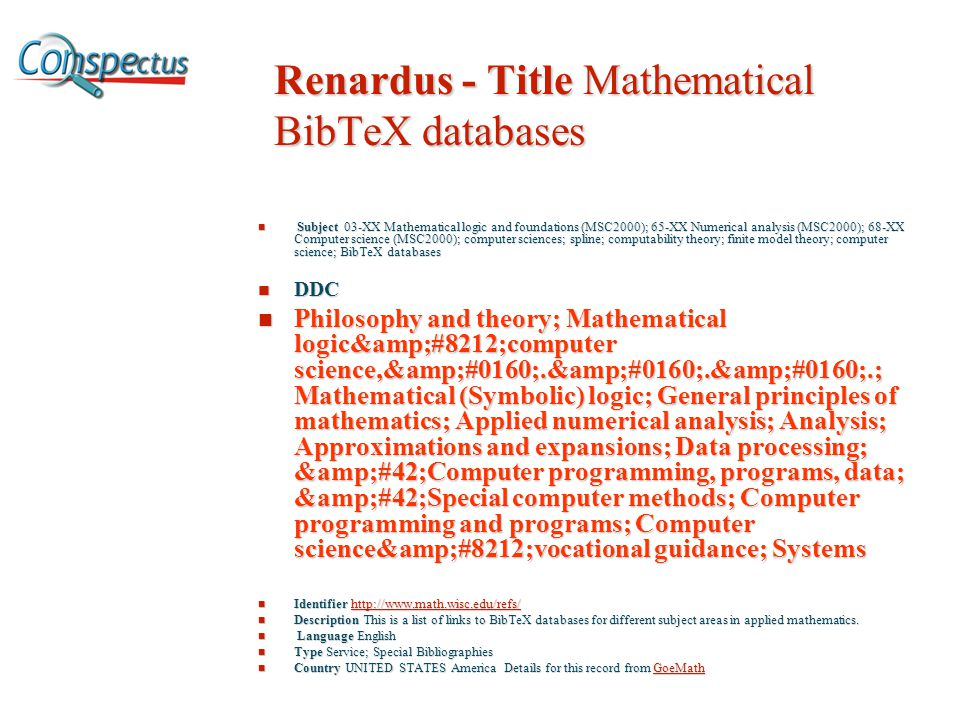 Renardus - Title Mathematical BibTeX databases Subject 03-XX Mathematical logic and foundations (MSC2000); 65-XX Numerical analysis (MSC2000); 68-XX Computer science (MSC2000); computer sciences; spline; computability theory; finite model theory; computer science; BibTeX databases Subject 03-XX Mathematical logic and foundations (MSC2000); 65-XX Numerical analysis (MSC2000); 68-XX Computer science (MSC2000); computer sciences; spline; computability theory; finite model theory; computer science; BibTeX databases DDC DDC Philosophy and theory; Mathematical logic—computer science, . . .; Mathematical (Symbolic) logic; General principles of mathematics; Applied numerical analysis; Analysis; Approximations and expansions; Data processing; *Computer programming, programs, data; *Special computer methods; Computer programming and programs; Computer science—vocational guidance; Systems Philosophy and theory; Mathematical logic—computer science, . . .; Mathematical (Symbolic) logic; General principles of mathematics; Applied numerical analysis; Analysis; Approximations and expansions; Data processing; *Computer programming, programs, data; *Special computer methods; Computer programming and programs; Computer science—vocational guidance; Systems Identifier   Identifier     Description This is a list of links to BibTeX databases for different subject areas in applied mathematics.