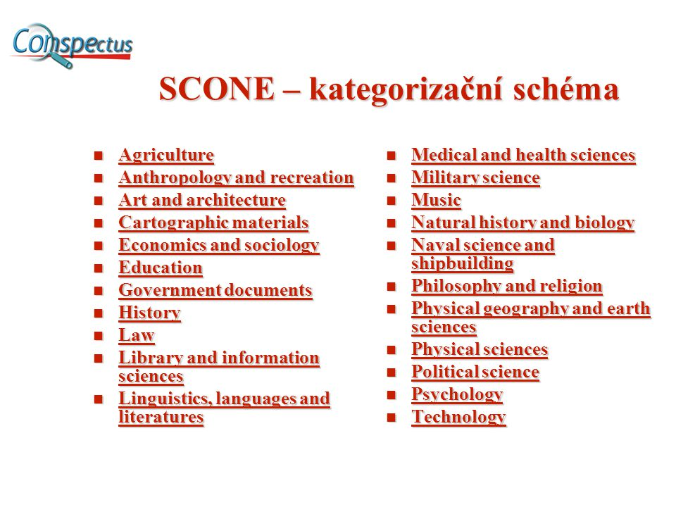 SCONE – kategorizační schéma Agriculture Agriculture Agriculture Anthropology and recreation Anthropology and recreation Anthropology and recreation Anthropology and recreation Art and architecture Art and architecture Art and architecture Art and architecture Cartographic materials Cartographic materials Cartographic materials Cartographic materials Economics and sociology Economics and sociology Economics and sociology Economics and sociology Education Education Education Government documents Government documents Government documents Government documents History History History Law Law Law Library and information sciences Library and information sciences Library and information sciences Library and information sciences Linguistics, languages and literatures Linguistics, languages and literatures Linguistics, languages and literatures Linguistics, languages and literatures Medical and health sciences Medical and health sciences Military science Military science Music Natural history and biology Natural history and biology Naval science and shipbuilding Naval science and shipbuilding Philosophy and religion Philosophy and religion Physical geography and earth sciences Physical geography and earth sciences Physical sciences Physical sciences Political science Political science Psychology Technology