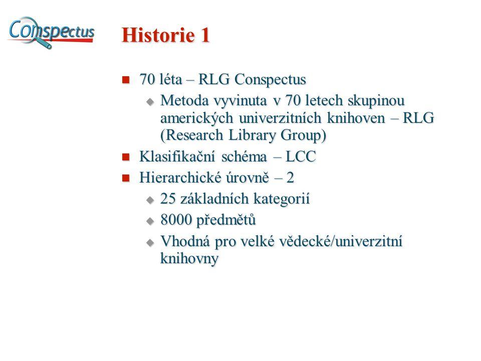 Historie 1 70 léta – RLG Conspectus 70 léta – RLG Conspectus  Metoda vyvinuta v 70 letech skupinou amerických univerzitních knihoven – RLG (Research Library Group) Klasifikační schéma – LCC Klasifikační schéma – LCC Hierarchické úrovně – 2 Hierarchické úrovně – 2  25 základních kategorií  8000 předmětů  Vhodná pro velké vědecké/univerzitní knihovny