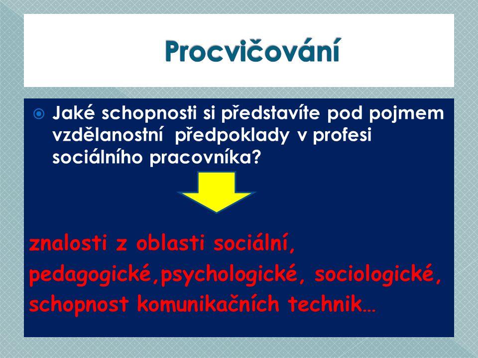 JJaké schopnosti si představíte pod pojmem vzdělanostní předpoklady v profesi sociálního pracovníka? znalosti z oblasti sociální, pedagogické,psycho