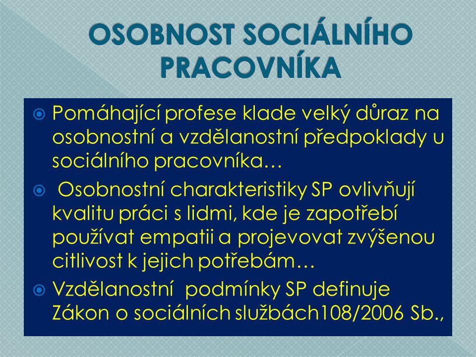  Pomáhající profese klade velký důraz na osobnostní a vzdělanostní předpoklady u sociálního pracovníka…  Osobnostní charakteristiky SP ovlivňují kvalitu práci s lidmi, kde je zapotřebí používat empatii a projevovat zvýšenou citlivost k jejich potřebám…  Vzdělanostní podmínky SP definuje Zákon o sociálních službách108/2006 Sb.,