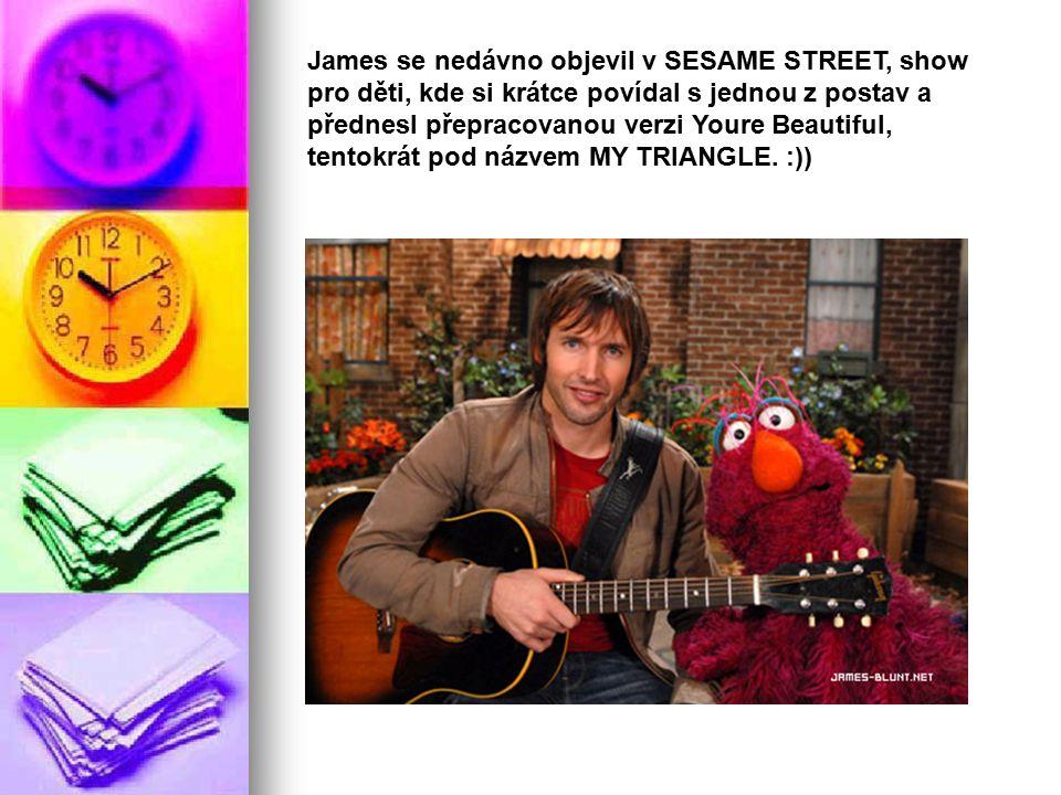 James se nedávno objevil v SESAME STREET, show pro děti, kde si krátce povídal s jednou z postav a přednesl přepracovanou verzi Youre Beautiful, tentokrát pod názvem MY TRIANGLE.
