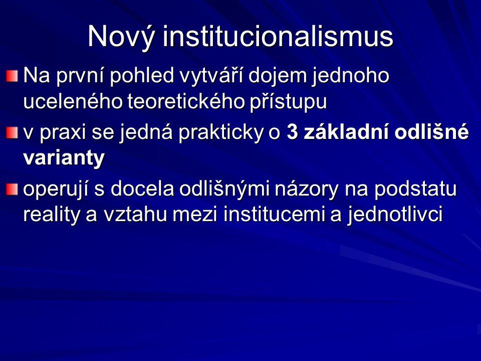 Nový institucionalismus Na první pohled vytváří dojem jednoho uceleného teoretického přístupu v praxi se jedná prakticky o 3 základní odlišné varianty
