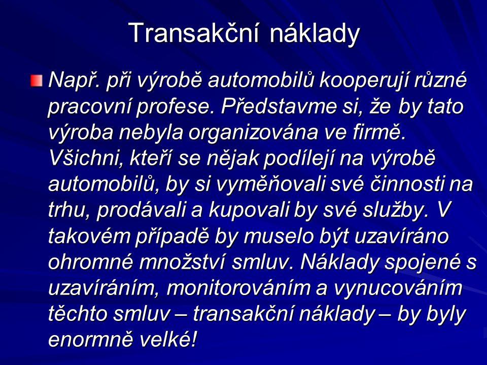 Transakční náklady Např. při výrobě automobilů kooperují různé pracovní profese. Představme si, že by tato výroba nebyla organizována ve firmě. Všichn