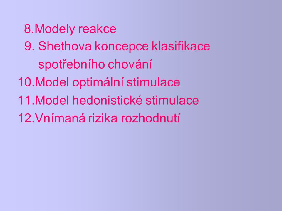 8.Modely reakce 9. Shethova koncepce klasifikace spotřebního chování 10.Model optimální stimulace 11.Model hedonistické stimulace 12.Vnímaná rizika ro