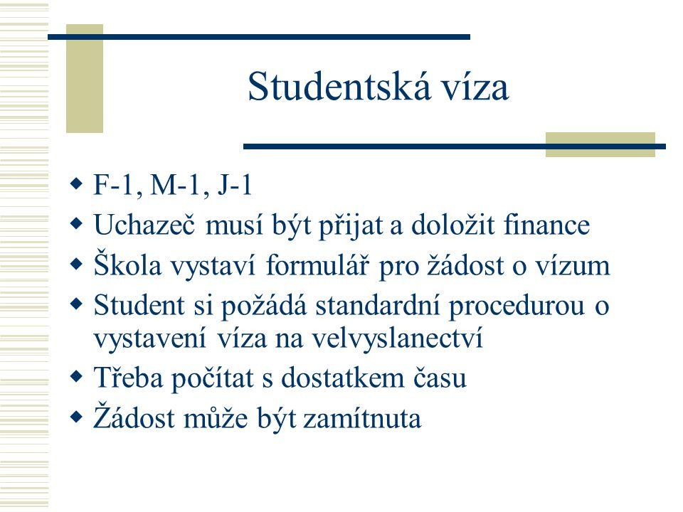 Studentská víza  F-1, M-1, J-1  Uchazeč musí být přijat a doložit finance  Škola vystaví formulář pro žádost o vízum  Student si požádá standardní procedurou o vystavení víza na velvyslanectví  Třeba počítat s dostatkem času  Žádost může být zamítnuta