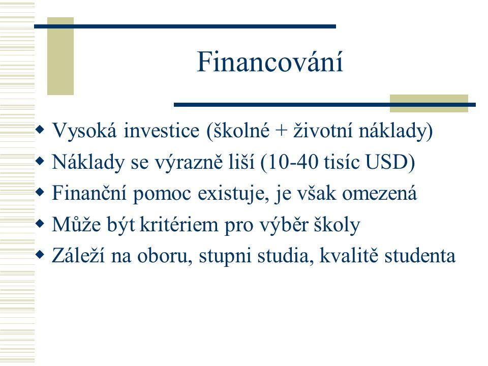 Financování  Vysoká investice (školné + životní náklady)  Náklady se výrazně liší (10-40 tisíc USD)  Finanční pomoc existuje, je však omezená  Může být kritériem pro výběr školy  Záleží na oboru, stupni studia, kvalitě studenta
