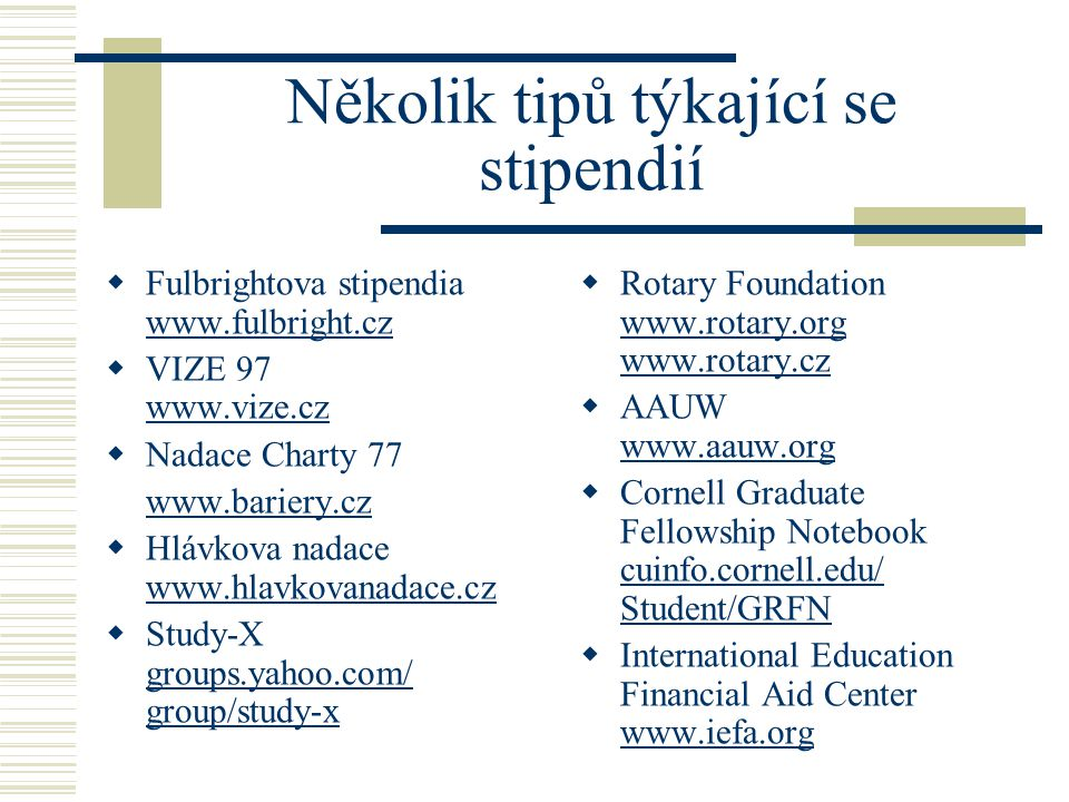 Několik tipů týkající se stipendií  Fulbrightova stipendia www.fulbright.cz www.fulbright.cz  VIZE 97 www.vize.cz www.vize.cz  Nadace Charty 77 www.bariery.cz  Hlávkova nadace www.hlavkovanadace.cz www.hlavkovanadace.cz  Study-X groups.yahoo.com/ group/study-x groups.yahoo.com/ group/study-x  Rotary Foundation www.rotary.org www.rotary.cz www.rotary.org www.rotary.cz  AAUW www.aauw.org www.aauw.org  Cornell Graduate Fellowship Notebook cuinfo.cornell.edu/ Student/GRFN cuinfo.cornell.edu/ Student/GRFN  International Education Financial Aid Center www.iefa.org www.iefa.org