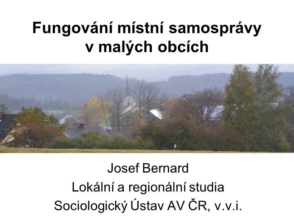 Fungování místní samosprávy v malých obcích Josef Bernard Lokální a regionální studia Sociologický Ústav AV ČR, v.v.i.