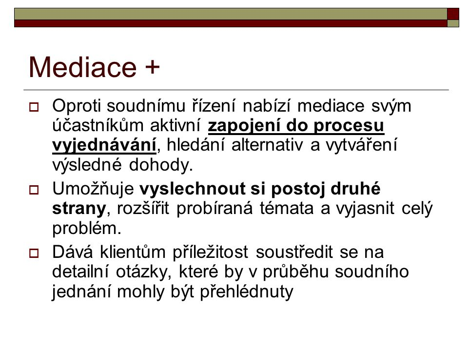 Mediace +  Oproti soudnímu řízení nabízí mediace svým účastníkům aktivní zapojení do procesu vyjednávání, hledání alternativ a vytváření výsledné doh