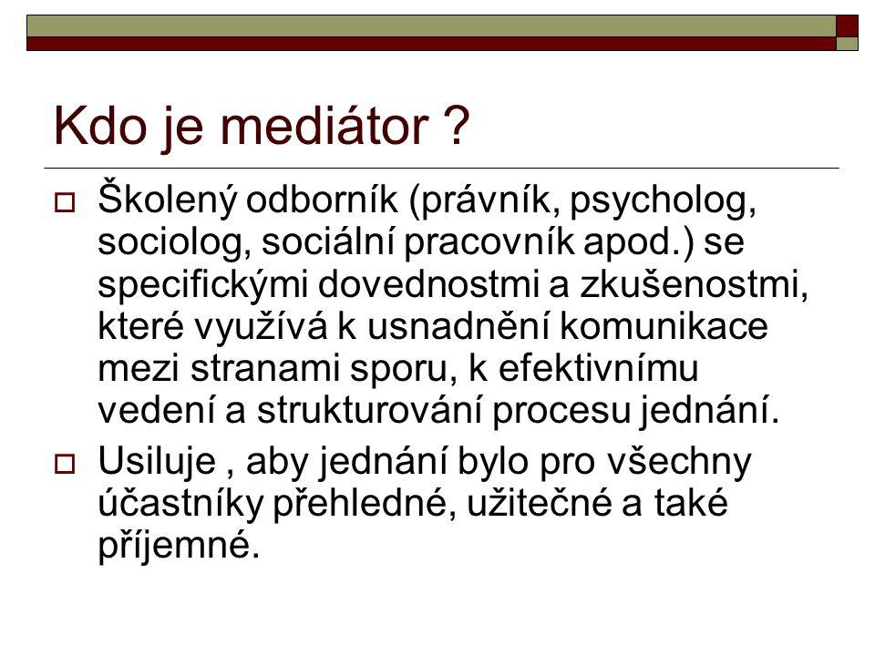 Kdo je mediátor ?  Školený odborník (právník, psycholog, sociolog, sociální pracovník apod.) se specifickými dovednostmi a zkušenostmi, které využívá