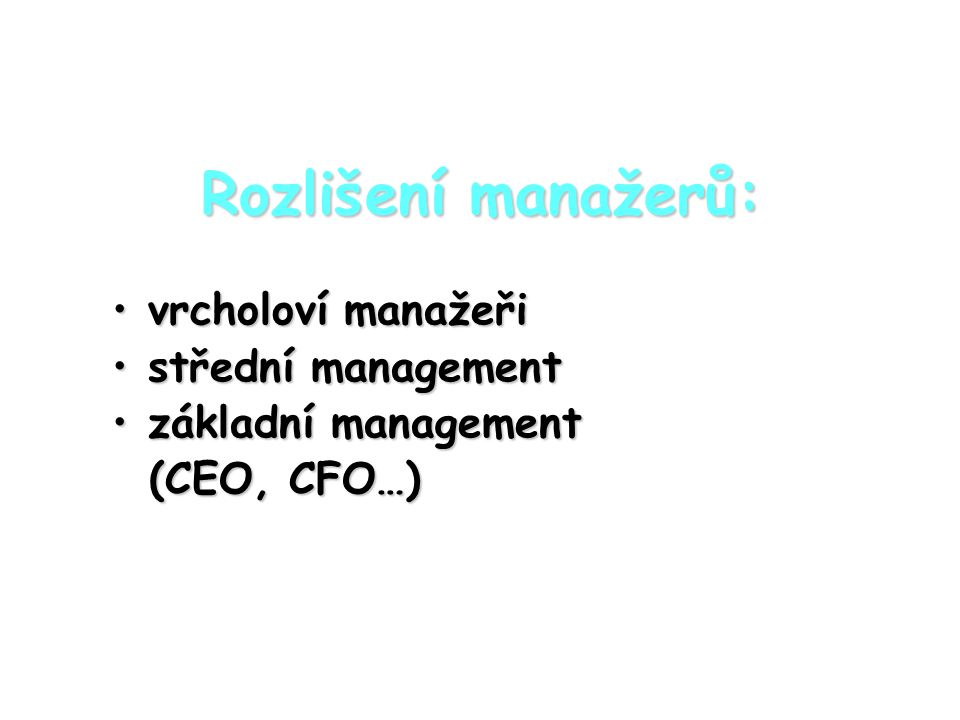 Obsah práce manažera: Stupeň řízení Druhy činností strategickétaktickéoperativní Vrcholový 75%20%5% Střední 20%60%20% Základní 5%20%75%
