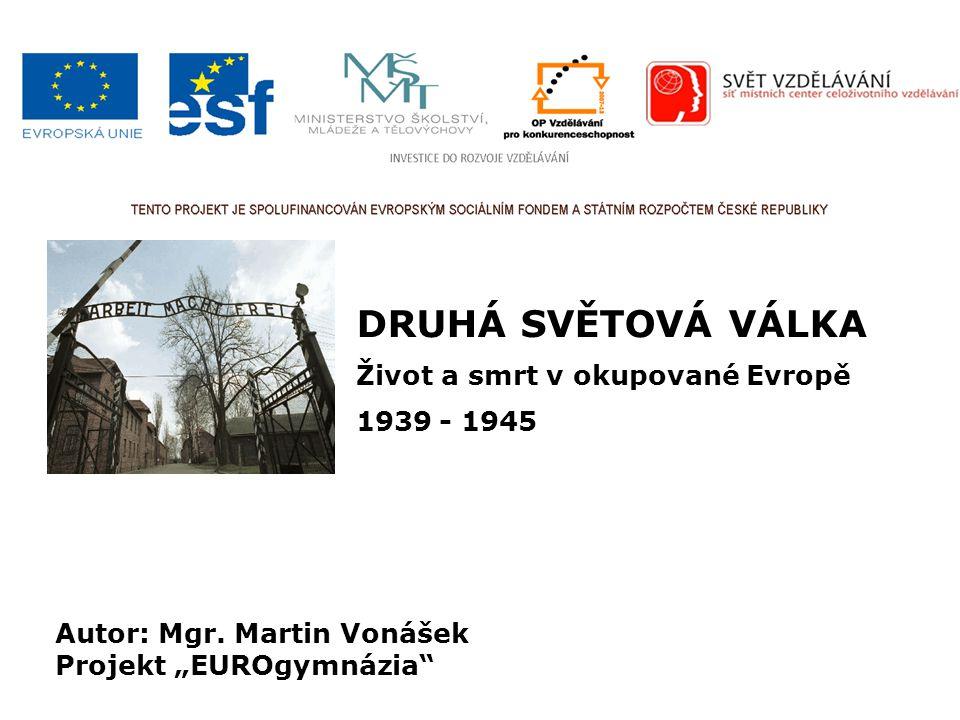 DRUHÁ SVĚTOVÁ VÁLKA Život a smrt v okupované Evropě 1939 - 1945 Autor: Mgr.